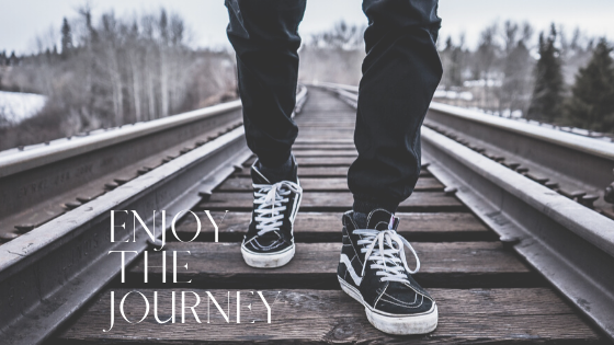 Enjoy the journey. Life is way more fun that way